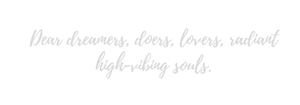 Dear dreamers, doers, lovers, radiant high-vibing souls.
